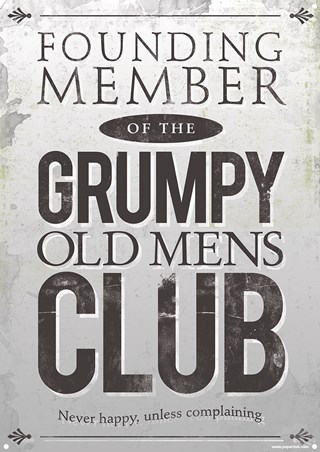 Founding Member of the Grumpy Old Mens Club - Never Happy, Unless Complaining