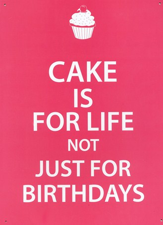 Cake is for Life - Not Just for Birthdays