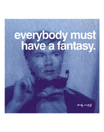Everybody must have a fantasy… - Andy Warhol