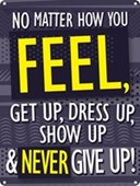 No Matter How You Feel Get Up, Dress Up, Show Up & Never Give Up