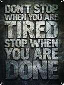 Don't Stop When You Are Tired Stop When You Are Done!