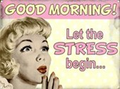 Good Morning! Let the Stress Begin.....