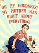 My Mother Was Right About Everything! Home Truths