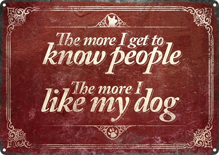 The More I Get To Know People - The More I Like My Dog