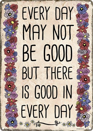 Every Day May Not Be Good - But There Is Good In Every Day