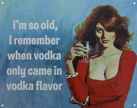 I Remember When Vodka Only Came In Vodka Flavour - I'm So Old