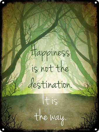 Happiness Is Not The Destination - It Is The Way