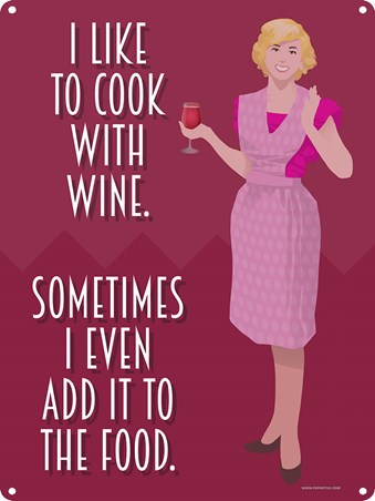 I Like To Cook With Wine - Sometimes, I Even Add It
