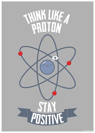 Think Like A Proton - Stay Positive