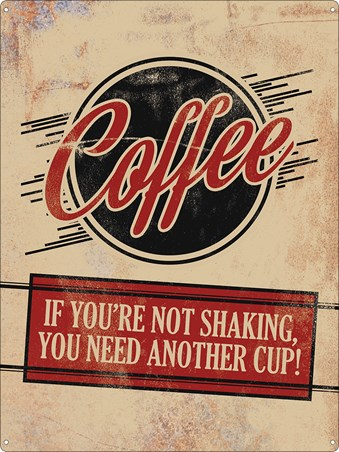 I Need My Caffeine! - Coffee, If You're Not Shaking You Need Another Cup