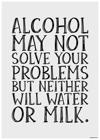Alcohol May Not Solve Your Problems - Drink