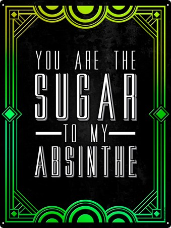 You Are The Sugar To My Absinthe Drinking Tin Sign -