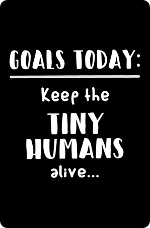 Life Goals - Keep The Tiny Humans Alive