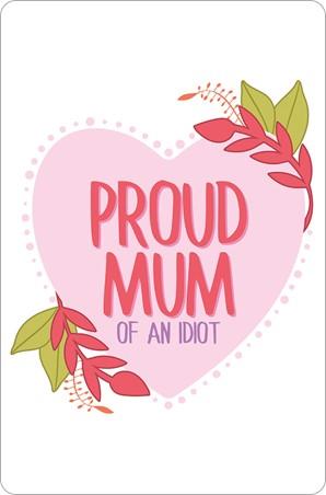 Proud Mum - (Of An Idiot)