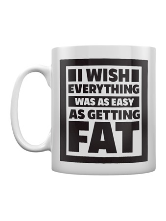 I Wish Everything Was As Easy As Getting Fat -