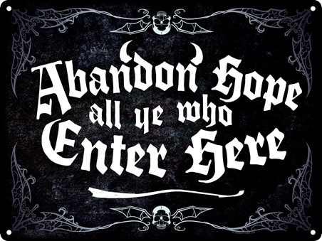 Abandon Hope All Ye Who Enter Here - Ye Be Warned!