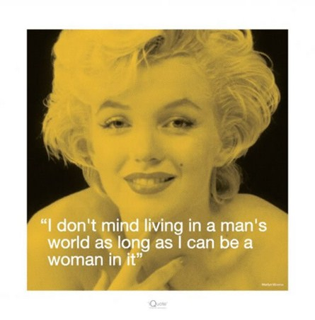 I don't mind living in a man's world...... - Marilyn Monroe