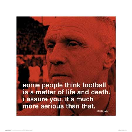 Football is a Matter of Life and Death… - Bill Shankly Quote